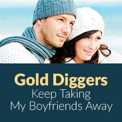 Gold Diggers Keep Taking My Boyfriends Away - Dating Advice