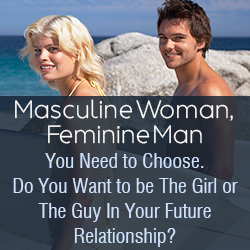 Masculine Woman, Feminine Man You Need to Choose. Do You Want to be The Girl or The Guy In Your Future Relationship?