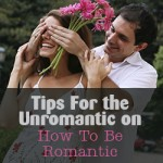 Tips For the Unromantic on How To Be Romantic