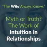 """The Wife Always Knows"": Myth or Truth? The Work of Intuition in Relationships"