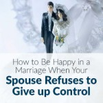 How to Be Happy in a Marriage When Your Spouse Refuses to Give up Control